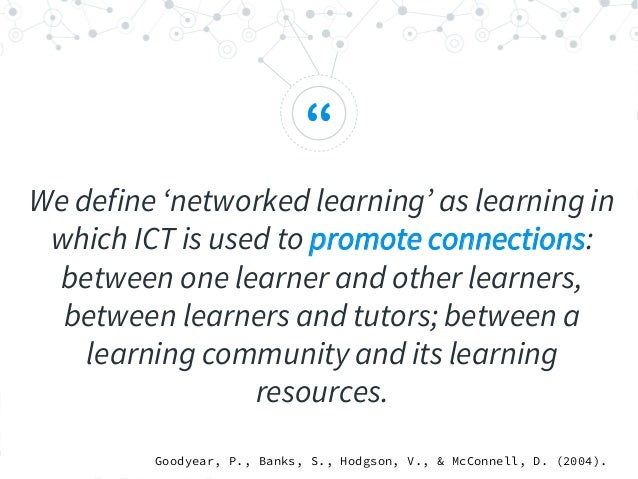 """"""" We define 'networked learning' as learning in which ICT is used to promote connections: between one learner and other le..."""