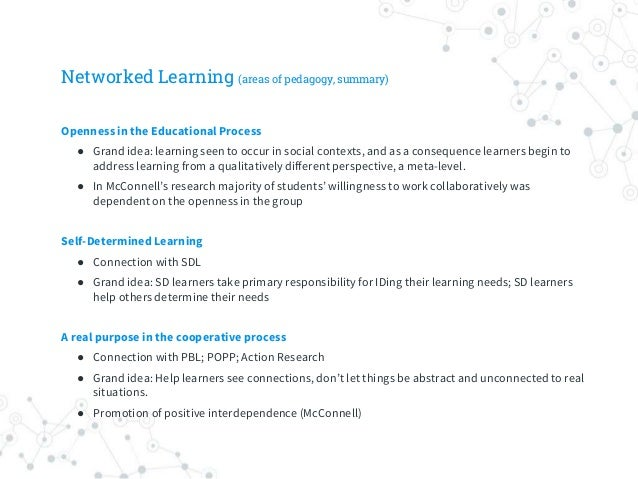 Networked Learning (areas of pedagogy, summary) Openness in the Educational Process ● Grand idea: learning seen to occur i...