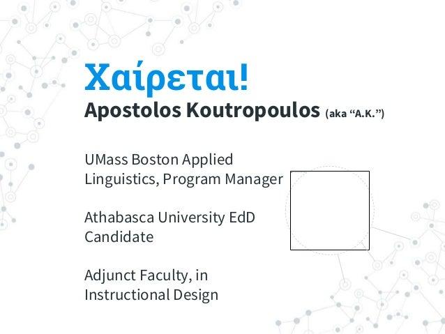 """Χαίρεται! Apostolos Koutropoulos (aka """"A.K."""") UMass Boston Applied Linguistics, Program Manager Athabasca University EdD C..."""