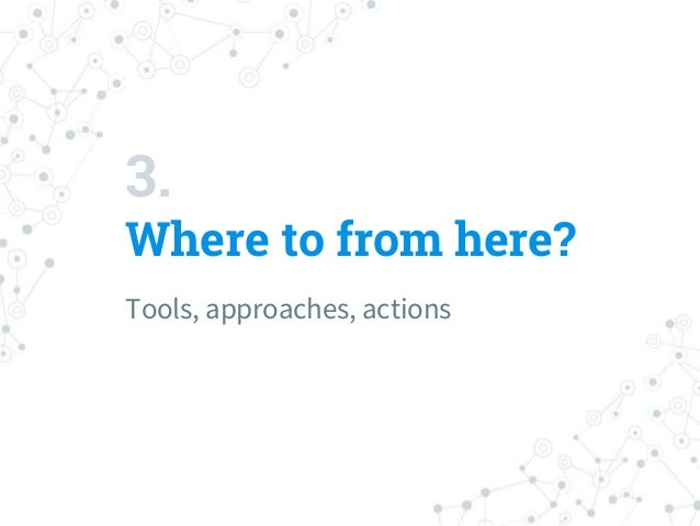 3. Where to from here? Tools, approaches, actions