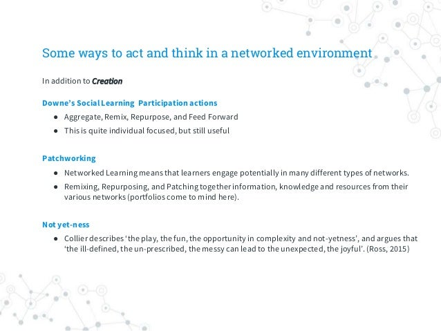 Some ways to act and think in a networked environment Downe's Social Learning Participation actions ● Aggregate, Remix, Re...