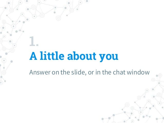 1. A little about you Answer on the slide, or in the chat window