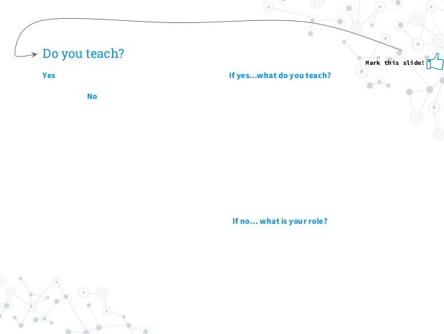 Do you teach? Yes No If yes...what do you teach? If no… what is your role? Mark this slide!