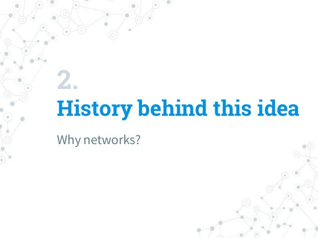 2. History behind this idea Why networks?