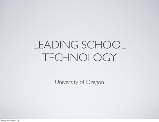 LEADING SCHOOL TECHNOLOGY University of Oregon Friday, October 4, 13