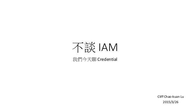 不談 IAM 我們今天聊 Credential Cliff Chao-kuan Lu 2015/3/26