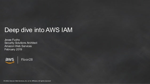 © 2018, Amazon Web Services, Inc. or its Affiliates. All rights reserved Deep dive into AWS IAM Jesse Fuchs Security Solut...