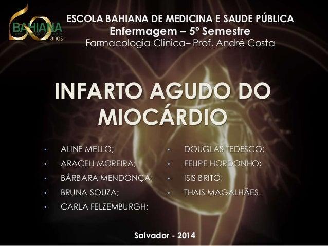 ESCOLA BAHIANA DE MEDICINA E SAUDE PÚBLICA  Enfermagem – 5º Semestre  Farmacologia Clínica– Prof. André Costa  INFARTO AGU...