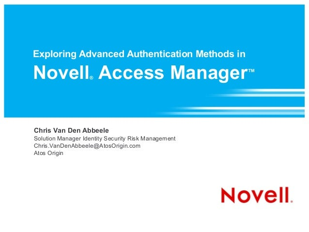 Exploring Advanced Authentication Methods in Novell® Access Manager™ Chris Van Den Abbeele Solution Manager Identity Secur...