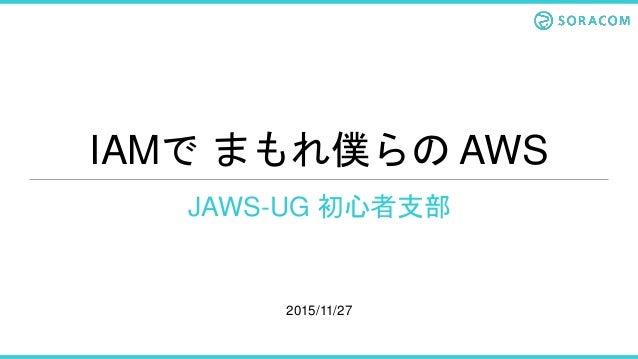 IAMで まもれ僕らの AWS JAWS-UG 初心者支部 2015/11/27