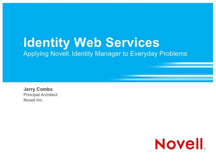 Identity Web Services Applying Novell Identity Manager to Everyday Problems                       ®     Jerry Combs Princi...