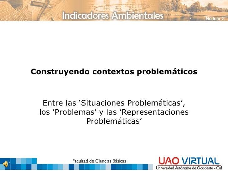 Construyendo contextos problemáticos Entre las 'Situaciones Problemáticas', los 'Problemas' y las 'Representaciones Proble...