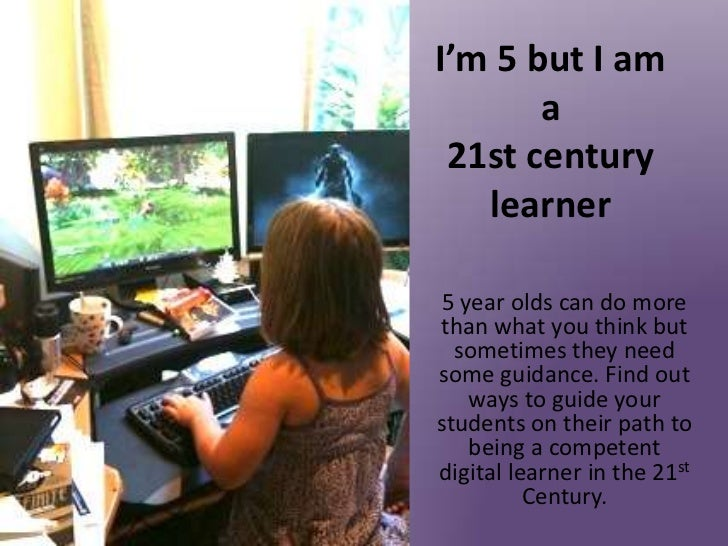 I'm 5 but I am       a 21st century   learner 5 year olds can do morethan what you think but  sometimes they needsome guid...