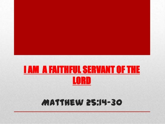 I AM A FAITHFUL SERVANT OF THE LORD Matthew 25:14-30