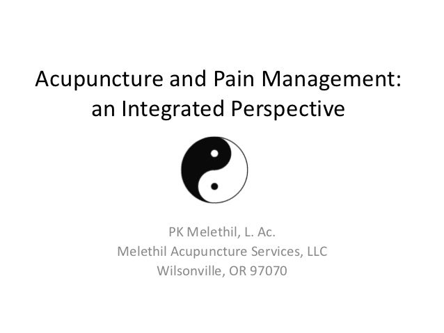 Acupuncture and Pain Management:    an Integrated Perspective               PK Melethil, L. Ac.       Melethil Acupuncture...