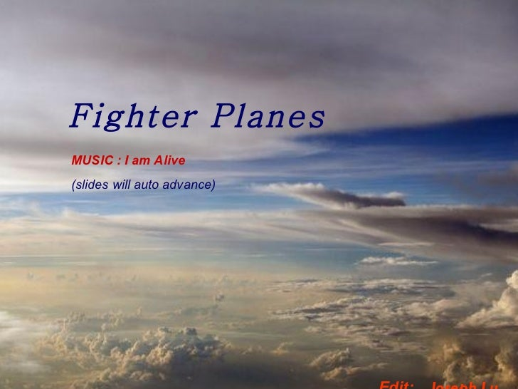 Fighter Planes MUSIC : I am Alive (slides will auto advance) Edit:  Joseph Lu