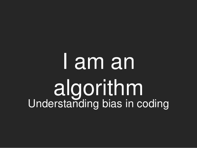 I am an algorithm Understanding bias in coding