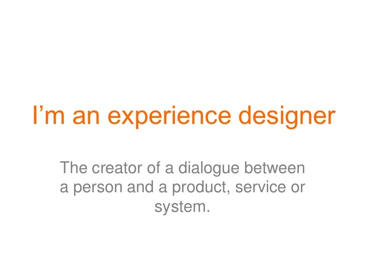 I'm an experience designer  The creator of a dialogue between  a person and a product, service or               system.