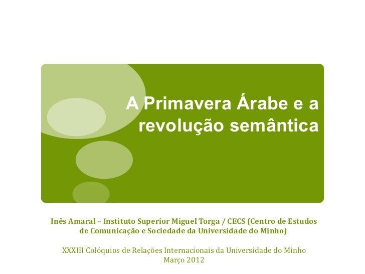 A Primavera Árabe e a                     revolução semânticaInês Amaral – Instituto Superior Miguel Torga / CECS (Centro ...
