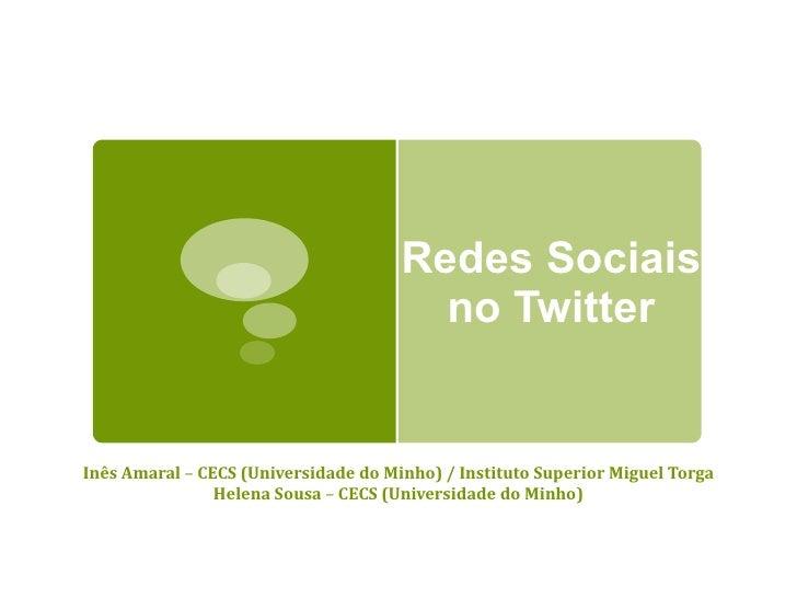 Redes Sociais no Twitter Inês Amaral  –  CECS (Universidade do Minho) / Instituto Superior Miguel Torga Helena Sousa  –  C...