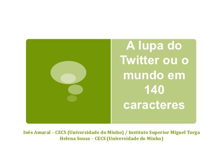 A lupa do Twitter ou o mundo em 140 caracteres Inês Amaral  –  CECS (Universidade do Minho) / Instituto Superior Miguel To...
