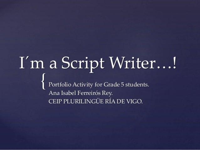 { I´m a Script Writer…! Portfolio Activity for Grade 5 students. Ana Isabel Ferreirós Rey. CEIP PLURILINGÜE RÍA DE VIGO.