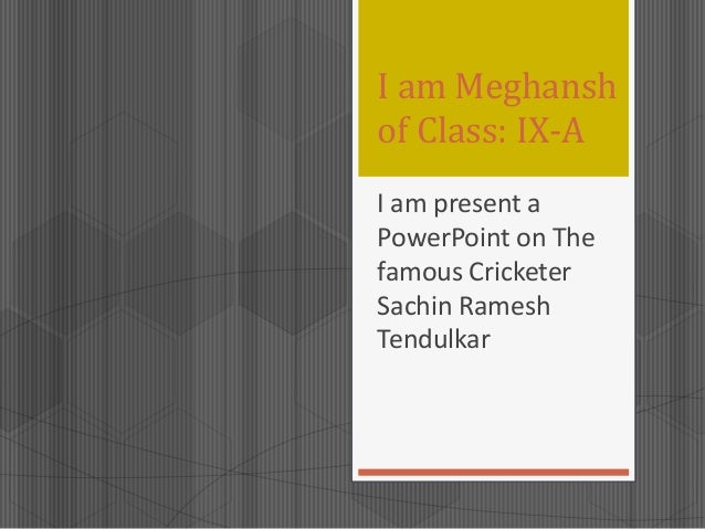 I am Meghansh of Class: IX-A I am present a PowerPoint on The famous Cricketer Sachin Ramesh Tendulkar
