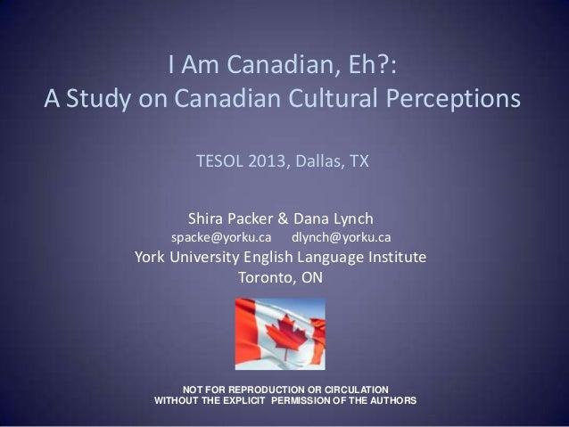 I Am Canadian, Eh?:A Study on Canadian Cultural Perceptions                TESOL 2013, Dallas, TX               Shira Pack...