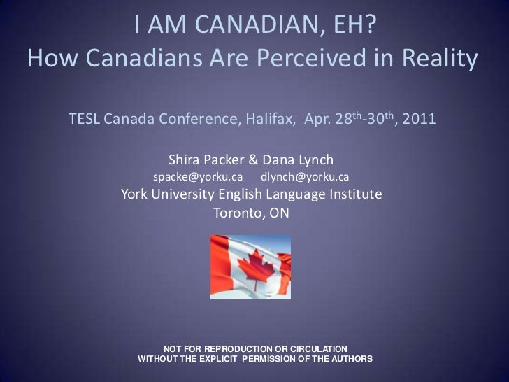 I AM CANADIAN, EH? How Canadians Are Perceived in RealityTESL Canada Conference, Halifax,  Apr. 28th-30th, 2011<br />Shir...