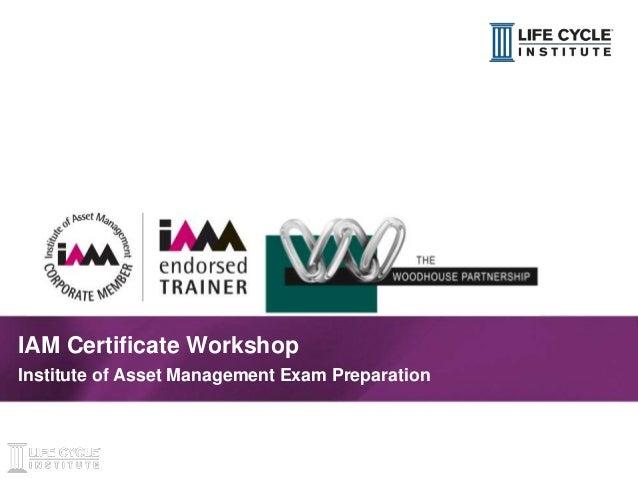 1© Life Cycle Institute IAM Certificate Workshop Institute of Asset Management Exam Preparation