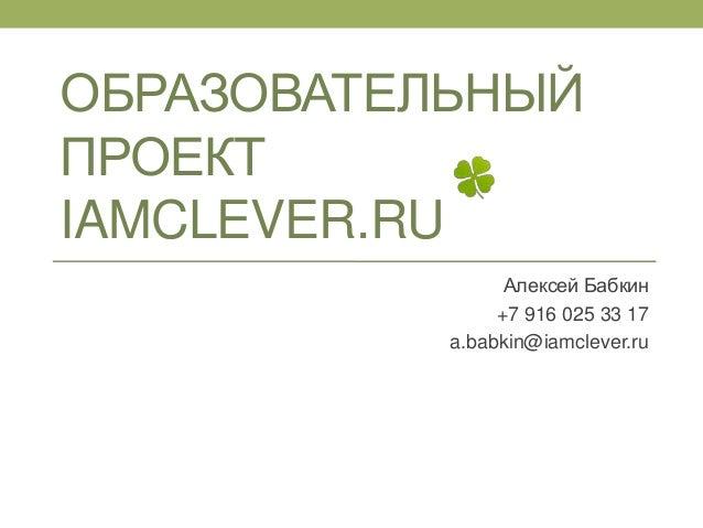 ОБРАЗОВАТЕЛЬНЫЙ ПРОЕКТ IAMCLEVER.RU Алексей Бабкин +7 916 025 33 17 a.babkin@iamclever.ru