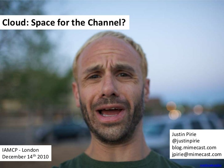 Cloud: Space for the Channel?<br />Justin Pirie<br />@justinpirie<br />blog.mimecast.com<br />jpirie@mimecast.com<br />IAM...