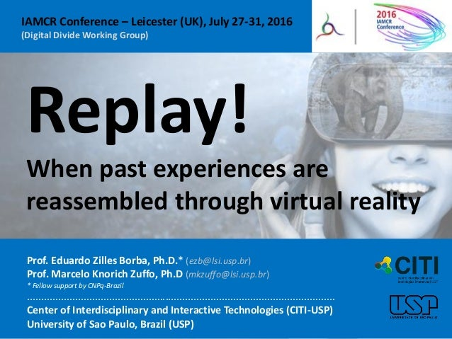Replay! When past experiences are reassembled through virtual reality Prof. Eduardo Zilles Borba, Ph.D.* (ezb@lsi.usp.br) ...