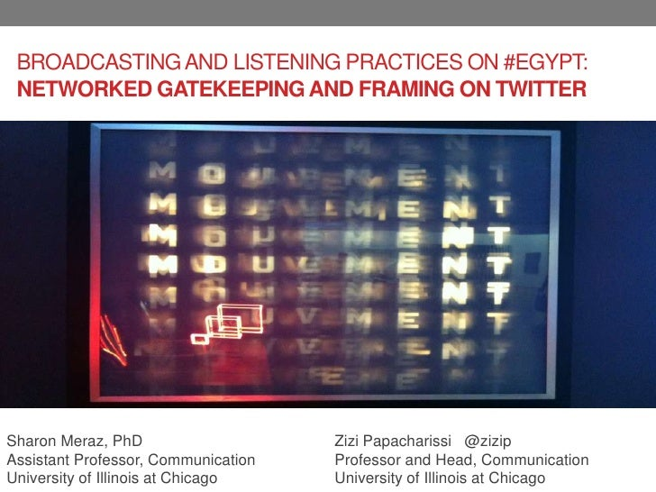 BROADCASTING AND LISTENING PRACTICES ON #EGYPT: NETWORKED GATEKEEPING AND FRAMING ON TWITTERSharon Meraz, PhD             ...