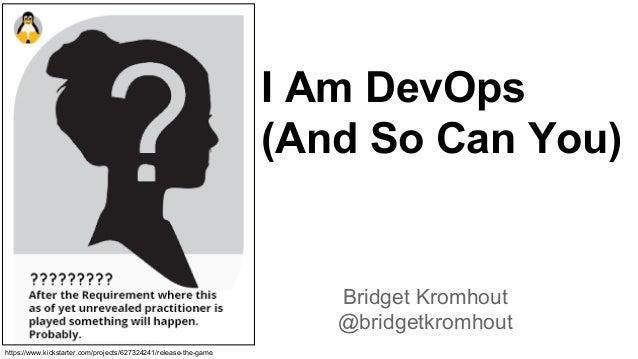 Bridget Kromhout @bridgetkromhout I Am DevOps (And So Can You) https://www.kickstarter.com/projects/627324241/release-the-...