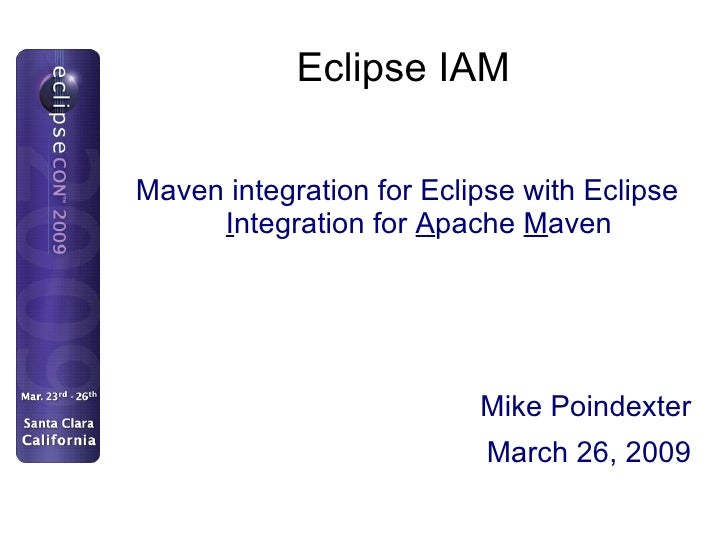 Eclipse IAM <ul>Maven integration for Eclipse with Eclipse  I ntegration for  A pache  M aven </ul>Mike Poindexter March 2...
