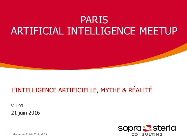 PARIS ARTIFICIAL INTELLIGENCE MEETUP V 1.03 21 juin 2016 1 L'INTELLIGENCE ARTIFICIELLE, MYTHE & RÉALITÉ Meetup IA - 21 jui...