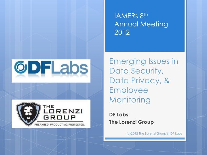 IAMERs 8th Annual Meeting 2012Emerging Issues inData Security,Data Privacy, &EmployeeMonitoringDF LabsThe Lorenzi Group   ...