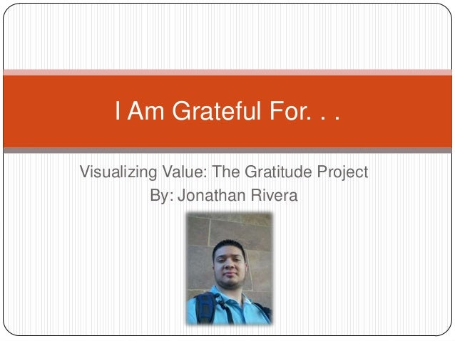 Visualizing Value: The Gratitude Project By: Jonathan Rivera I Am Grateful For. . .