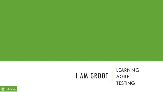 I AM GROOT LEARNING AGILE TESTING @lisihocke
