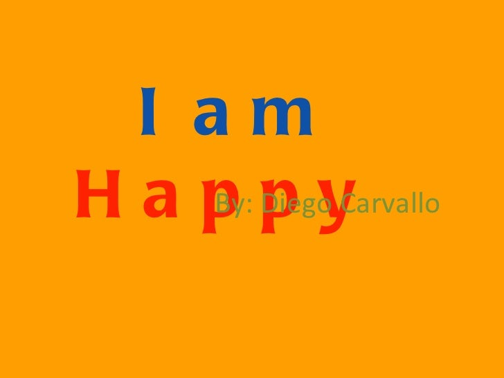 I am  Happy   By: Diego Carvallo