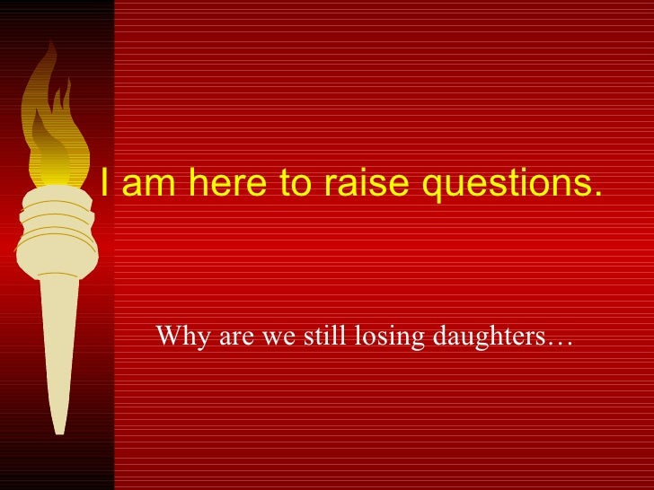 I am here to raise questions.  Why are we still losing daughters…