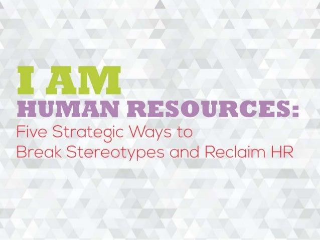 I AM HR: FIVE STRATEGIC WAYS TO BREAK STEREOTYPES AND RECLAIM HR