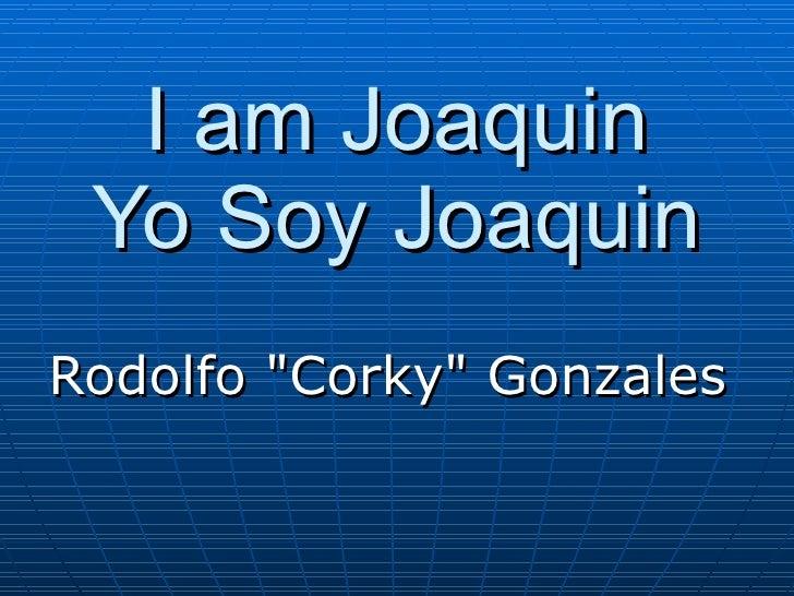 """I am Joaquin Yo Soy Joaquin Rodolfo """"Corky"""" Gonzales"""