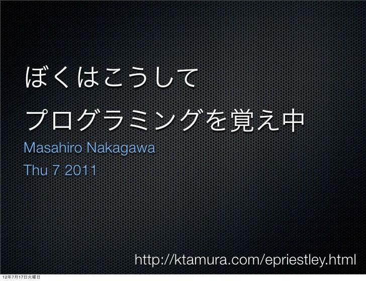 ぼくはこうして      プログラミングを覚え中      Masahiro Nakagawa      Thu 7 2011                    http://ktamura.com/epriestley.html12年7月...