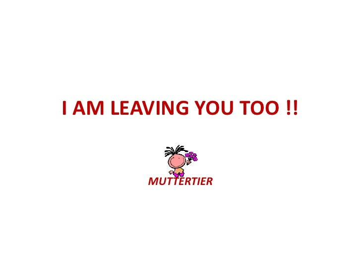 I AM LEAVING YOU TOO !!<br />MUTTERTIER <br />