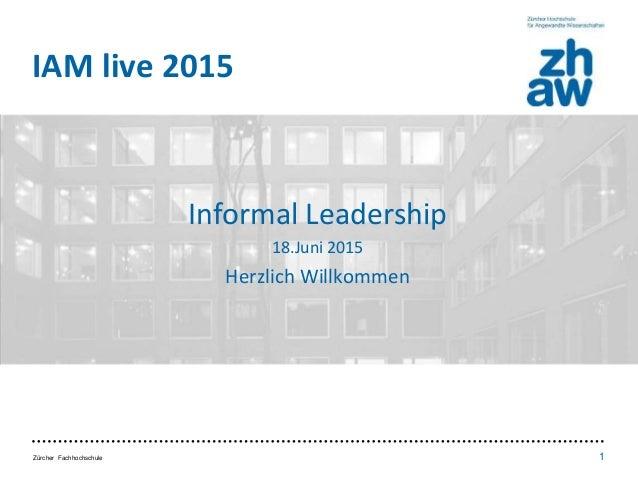 Zürcher Fachhochschule 1 IAM live 2015 • Inhalt / Aufbau • Punkt 1 • Punkt 2 • Punkt 3 Informal Leadership 18.Juni 2015 He...