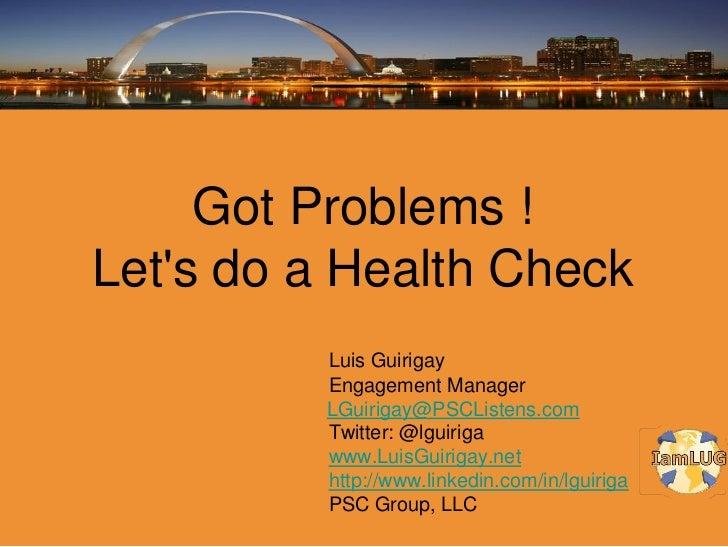 Got Problems !Lets do a Health Check         Luis Guirigay         Engagement Manager         LGuirigay@PSCListens.com    ...