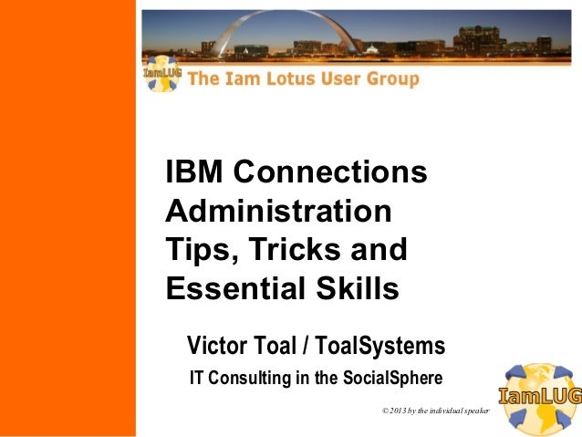 © 2013 by the individual speakerIBM ConnectionsAdministrationTips, Tricks andEssential SkillsVictor Toal / ToalSystemsIT C...