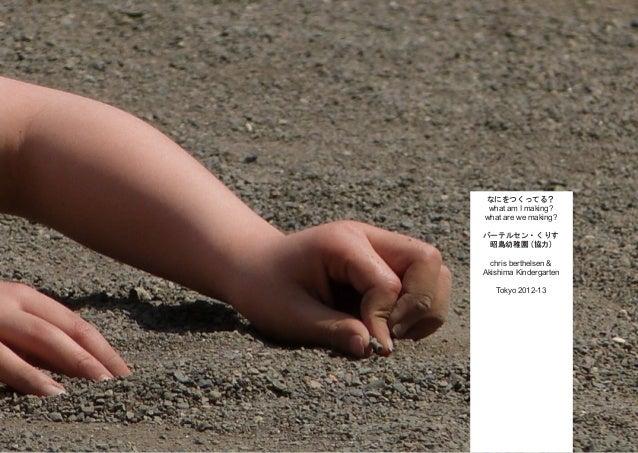 なにをつくってる? what am I making? what are we making? バーテルセン・くりす 昭島幼稚園 (協力) chris berthelsen & Akishima Kindergarten Tokyo 2012-...